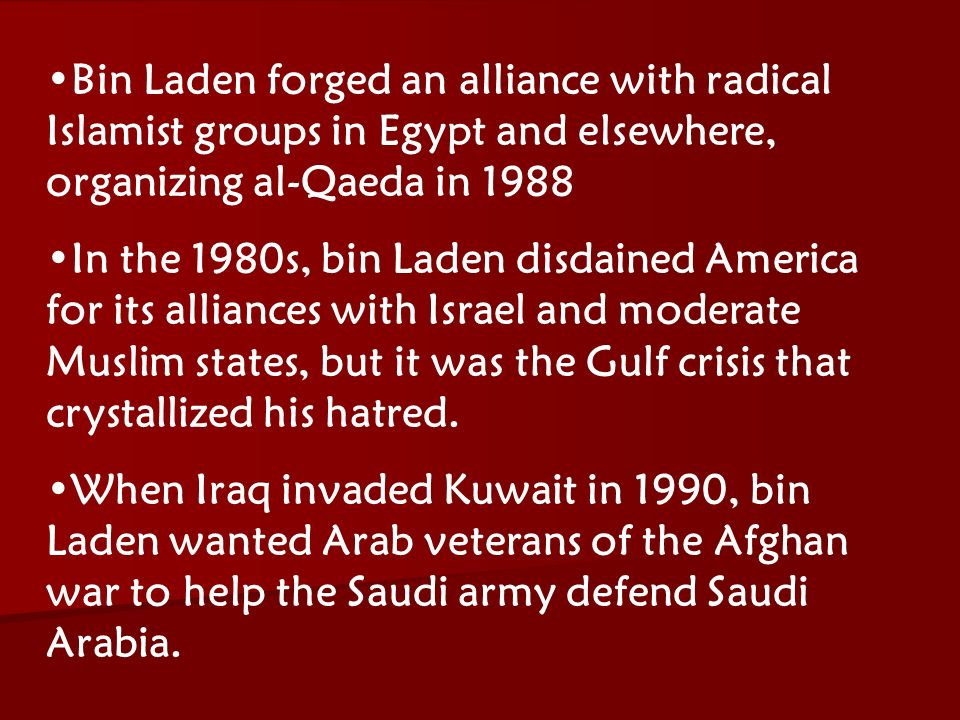 ACW The Middle East: Terrorism 2006-07 Bin Laden forged an alliance with radical Islamist groups in Egypt and elsewhere, organizing al-Qaeda in 1988 In the 1980s, bin Laden disdained America for its alliances with Israel and moderate Muslim states, but it was the Gulf crisis that crystallized his hatred.