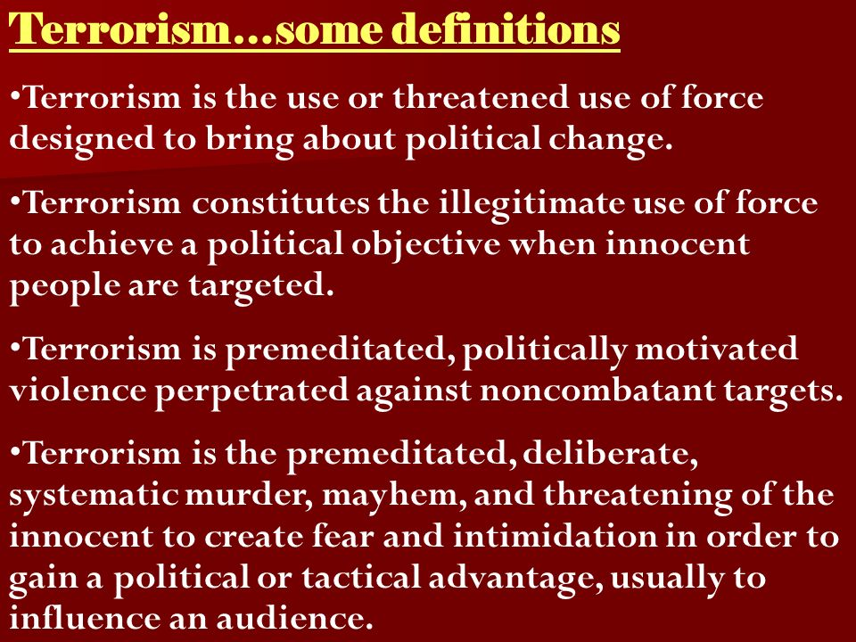 Terrorism…some definitions Terrorism is the use or threatened use of force designed to bring about political change.