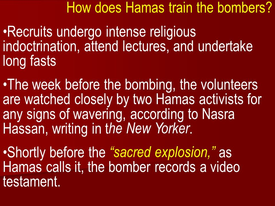 ACW The Middle East: Terrorism 2006-07 How does Hamas train the bombers? Recruits undergo intense religious indoctrination, attend lectures, and under