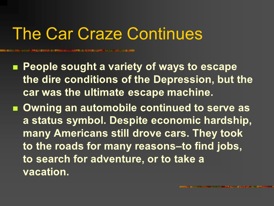 The Car Craze Continues People sought a variety of ways to escape the dire conditions of the Depression, but the car was the ultimate escape machine.