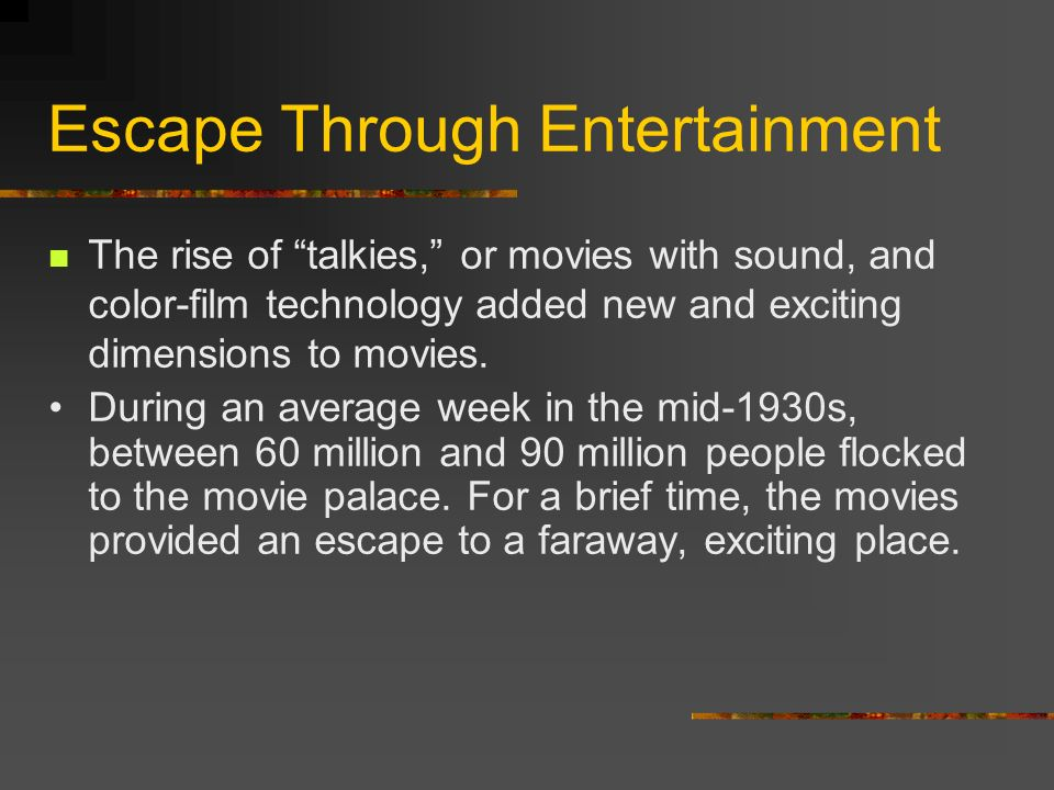 Escape Through Entertainment The rise of talkies, or movies with sound, and color-film technology added new and exciting dimensions to movies. During