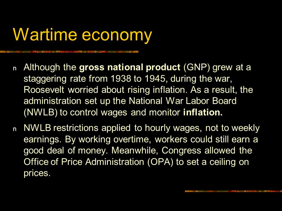 Wartime economy n Although the gross national product (GNP) grew at a staggering rate from 1938 to 1945, during the war, Roosevelt worried about risin