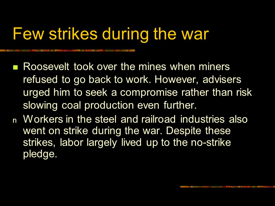 Few strikes during the war Roosevelt took over the mines when miners refused to go back to work. However, advisers urged him to seek a compromise rath