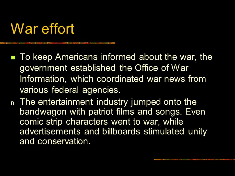 War effort To keep Americans informed about the war, the government established the Office of War Information, which coordinated war news from various