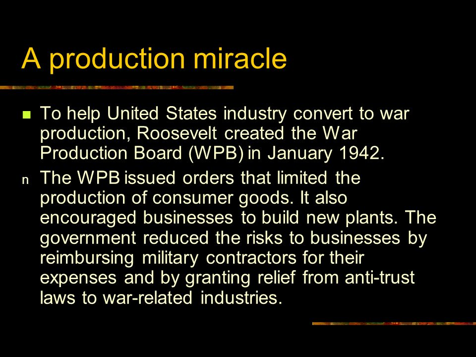 A production miracle To help United States industry convert to war production, Roosevelt created the War Production Board (WPB) in January 1942. n The