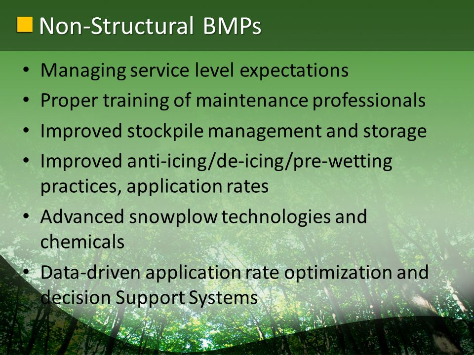 Non-Structural BMPs Managing service level expectations Proper training of maintenance professionals Improved stockpile management and storage Improved anti-icing/de-icing/pre-wetting practices, application rates Advanced snowplow technologies and chemicals Data-driven application rate optimization and decision Support Systems