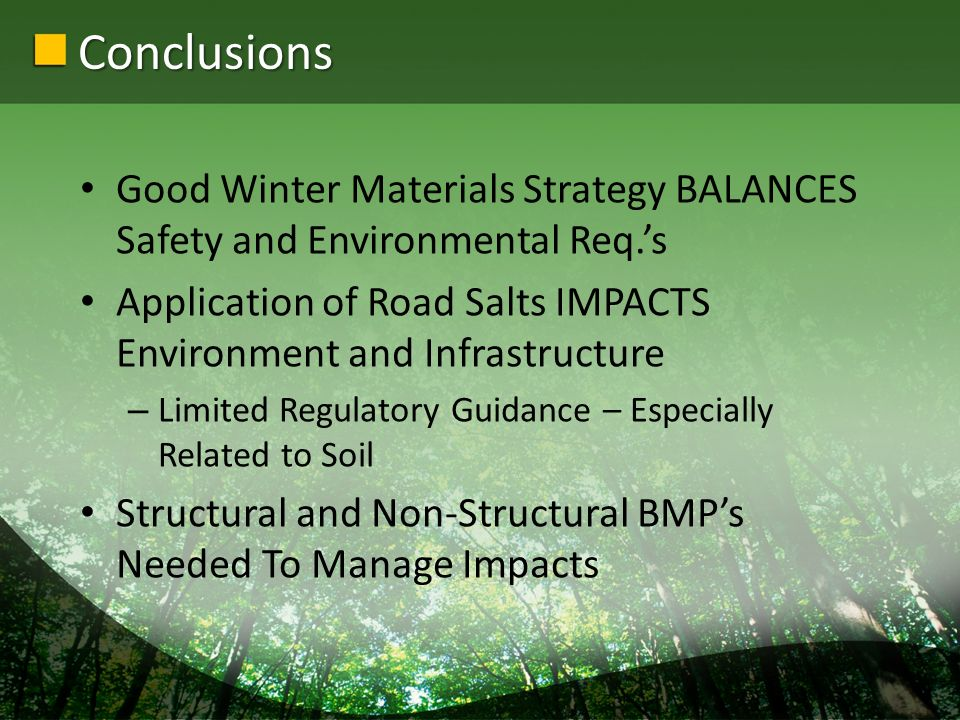 Conclusions Good Winter Materials Strategy BALANCES Safety and Environmental Req.s Application of Road Salts IMPACTS Environment and Infrastructure – Limited Regulatory Guidance – Especially Related to Soil Structural and Non-Structural BMPs Needed To Manage Impacts