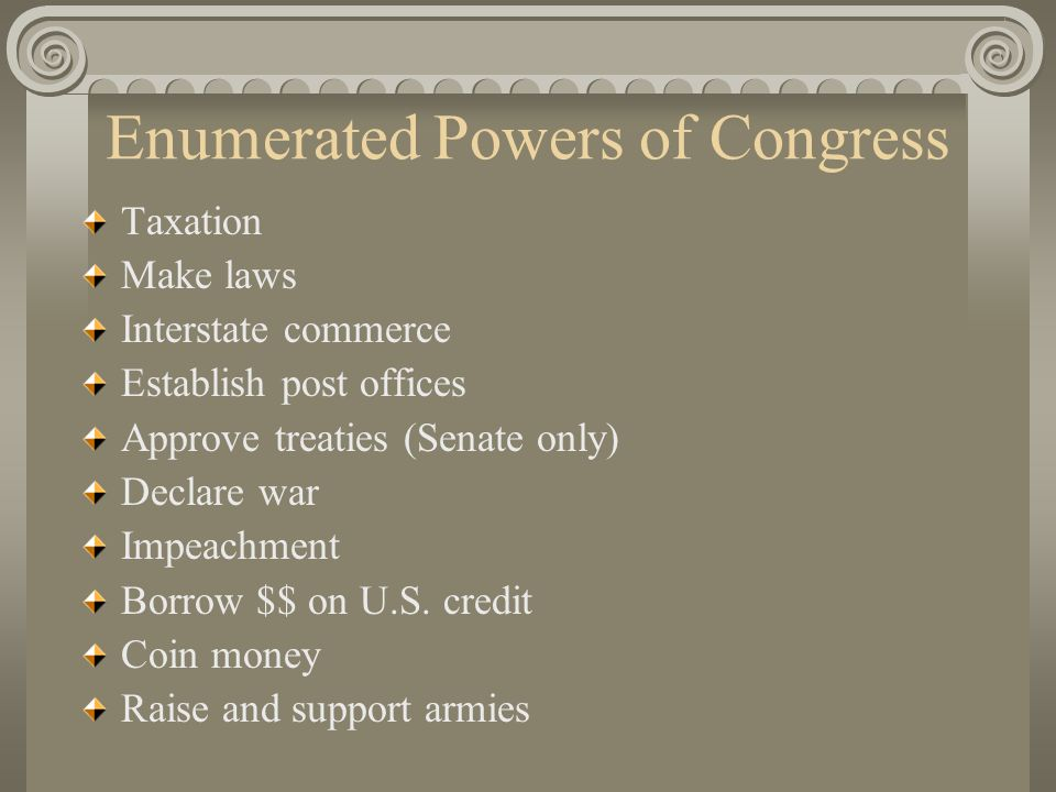 Enumerated Powers of Congress Taxation Make laws Interstate commerce Establish post offices Approve treaties (Senate only) Declare war Impeachment Borrow $$ on U.S.