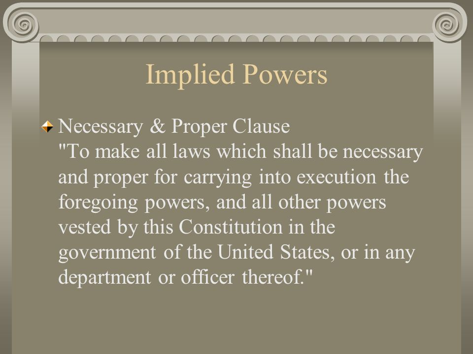 Implied Powers Necessary & Proper Clause To make all laws which shall be necessary and proper for carrying into execution the foregoing powers, and all other powers vested by this Constitution in the government of the United States, or in any department or officer thereof.