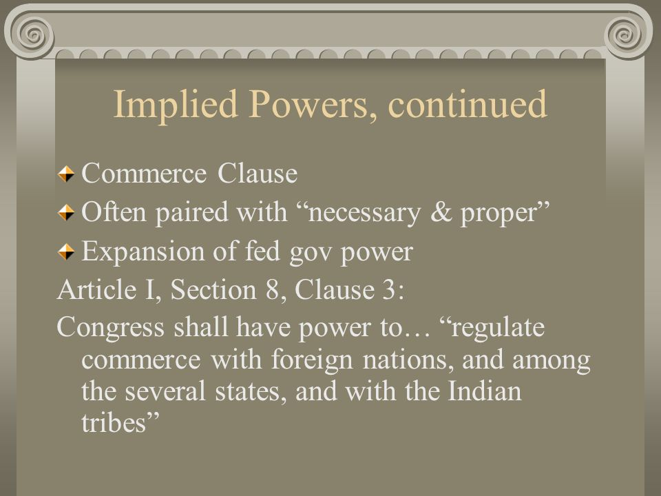 Implied Powers, continued Commerce Clause Often paired with necessary & proper Expansion of fed gov power Article I, Section 8, Clause 3: Congress shall have power to… regulate commerce with foreign nations, and among the several states, and with the Indian tribes