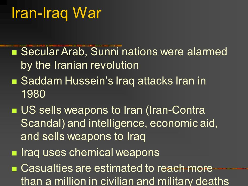 Iran-Iraq War Secular Arab, Sunni nations were alarmed by the Iranian revolution Saddam Husseins Iraq attacks Iran in 1980 US sells weapons to Iran (Iran-Contra Scandal) and intelligence, economic aid, and sells weapons to Iraq Iraq uses chemical weapons Casualties are estimated to reach more than a million in civilian and military deaths