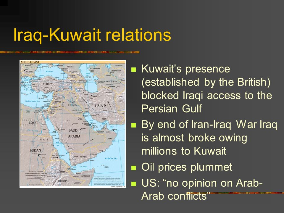 Iraq-Kuwait relations Kuwaits presence (established by the British) blocked Iraqi access to the Persian Gulf By end of Iran-Iraq War Iraq is almost broke owing millions to Kuwait Oil prices plummet US: no opinion on Arab- Arab conflicts