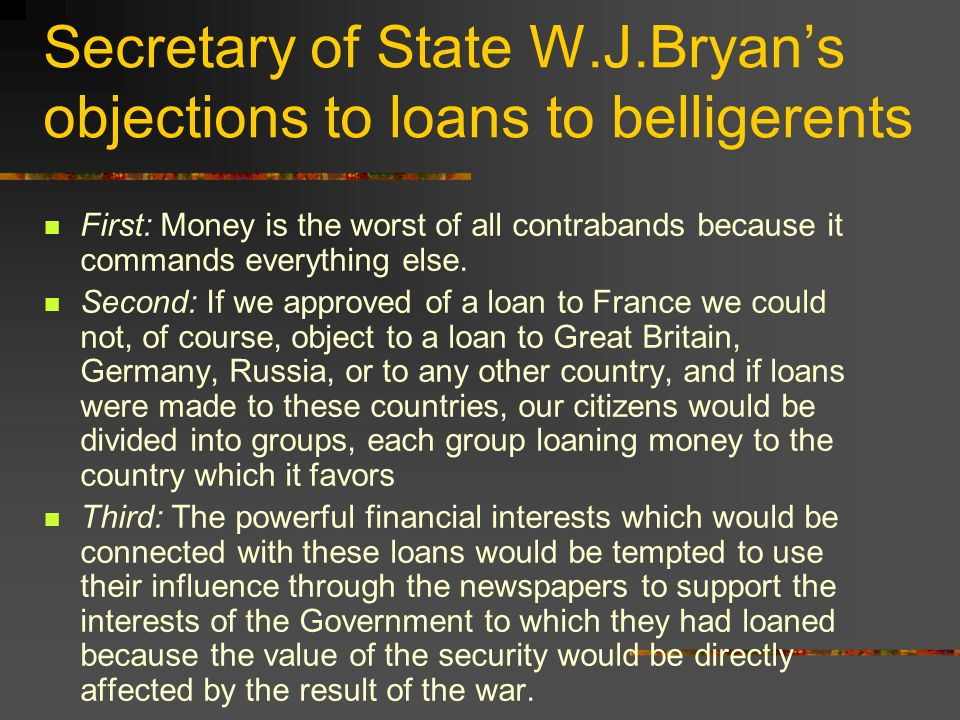 Secretary of State W.J.Bryans objections to loans to belligerents First: Money is the worst of all contrabands because it commands everything else. Se