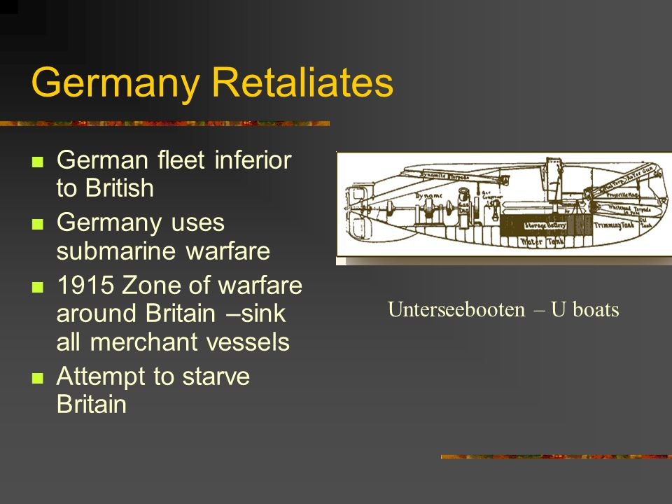 Germany Retaliates German fleet inferior to British Germany uses submarine warfare 1915 Zone of warfare around Britain –sink all merchant vessels Atte