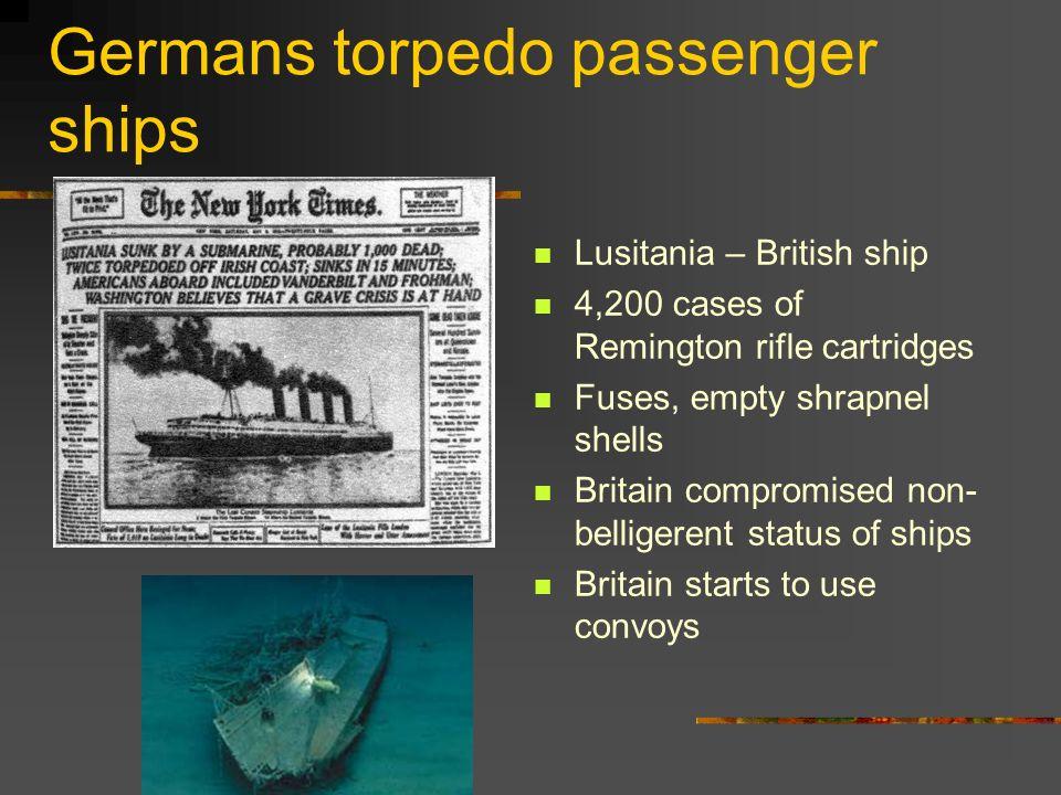 Germans torpedo passenger ships Lusitania – British ship 4,200 cases of Remington rifle cartridges Fuses, empty shrapnel shells Britain compromised no