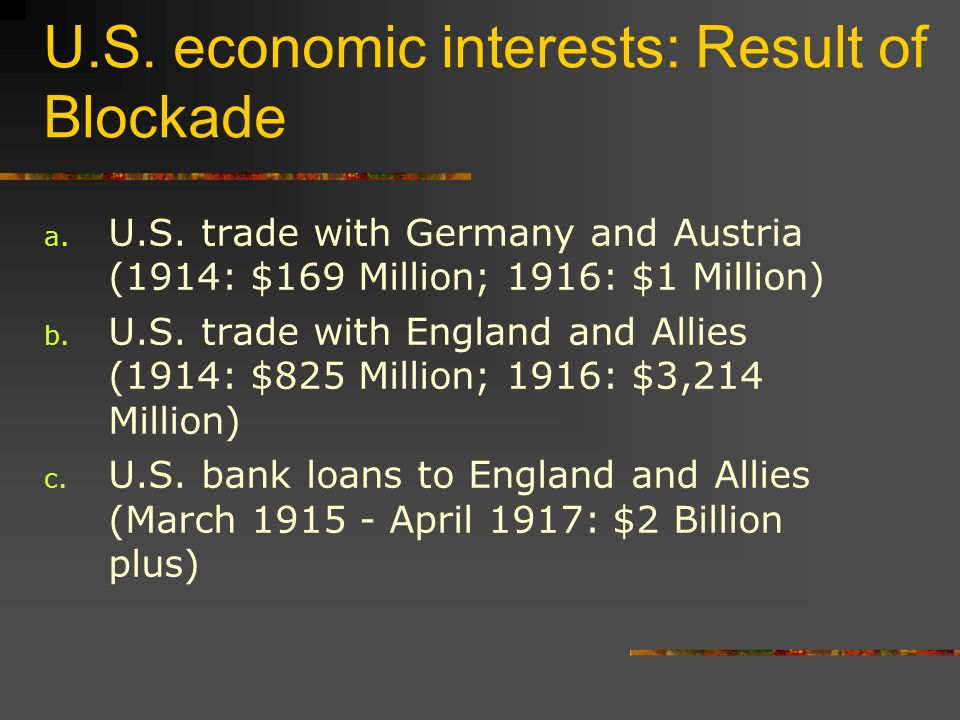 U.S. economic interests: Result of Blockade a. U.S. trade with Germany and Austria (1914: $169 Million; 1916: $1 Million) b. U.S. trade with England a