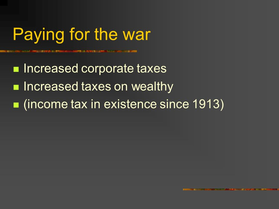 Paying for the war Increased corporate taxes Increased taxes on wealthy (income tax in existence since 1913)