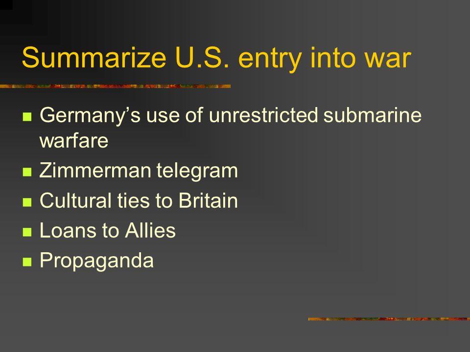 Summarize U.S. entry into war Germanys use of unrestricted submarine warfare Zimmerman telegram Cultural ties to Britain Loans to Allies Propaganda