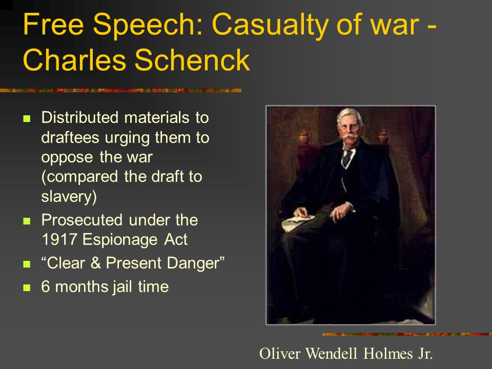 Free Speech: Casualty of war - Charles Schenck Distributed materials to draftees urging them to oppose the war (compared the draft to slavery) Prosecu