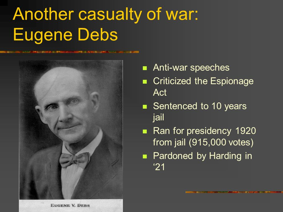 Another casualty of war: Eugene Debs Anti-war speeches Criticized the Espionage Act Sentenced to 10 years jail Ran for presidency 1920 from jail (915,