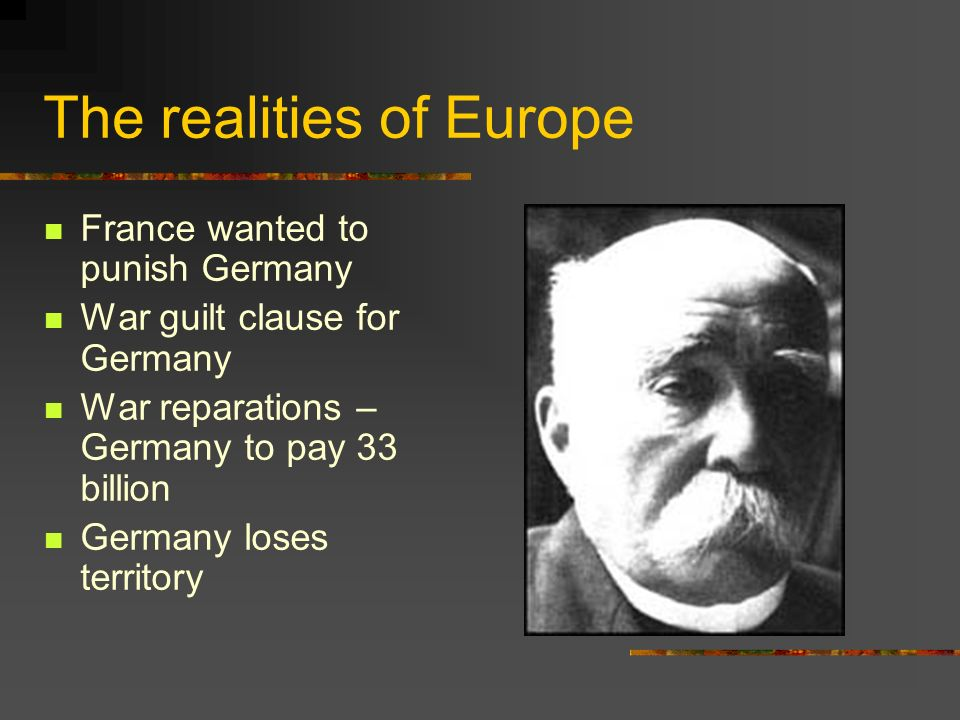 The realities of Europe France wanted to punish Germany War guilt clause for Germany War reparations – Germany to pay 33 billion Germany loses territo