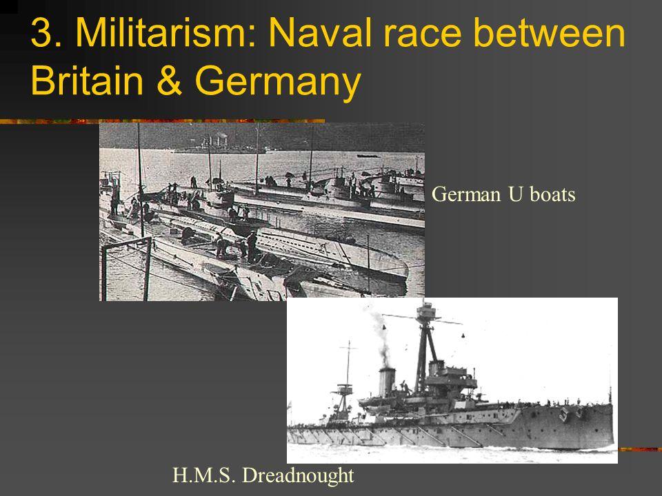 3. Militarism: Naval race between Britain & Germany H.M.S. Dreadnought German U boats