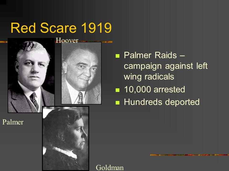 Red Scare 1919 Palmer Raids – campaign against left wing radicals 10,000 arrested Hundreds deported Palmer Hoover Goldman