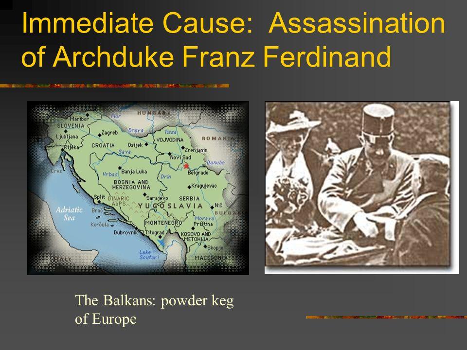 Immediate Cause: Assassination of Archduke Franz Ferdinand The Balkans: powder keg of Europe