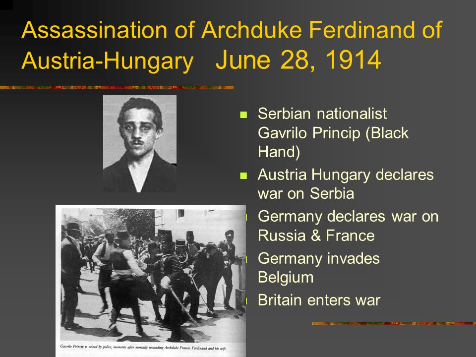 Assassination of Archduke Ferdinand of Austria-Hungary June 28, 1914 Serbian nationalist Gavrilo Princip (Black Hand) Austria Hungary declares war on