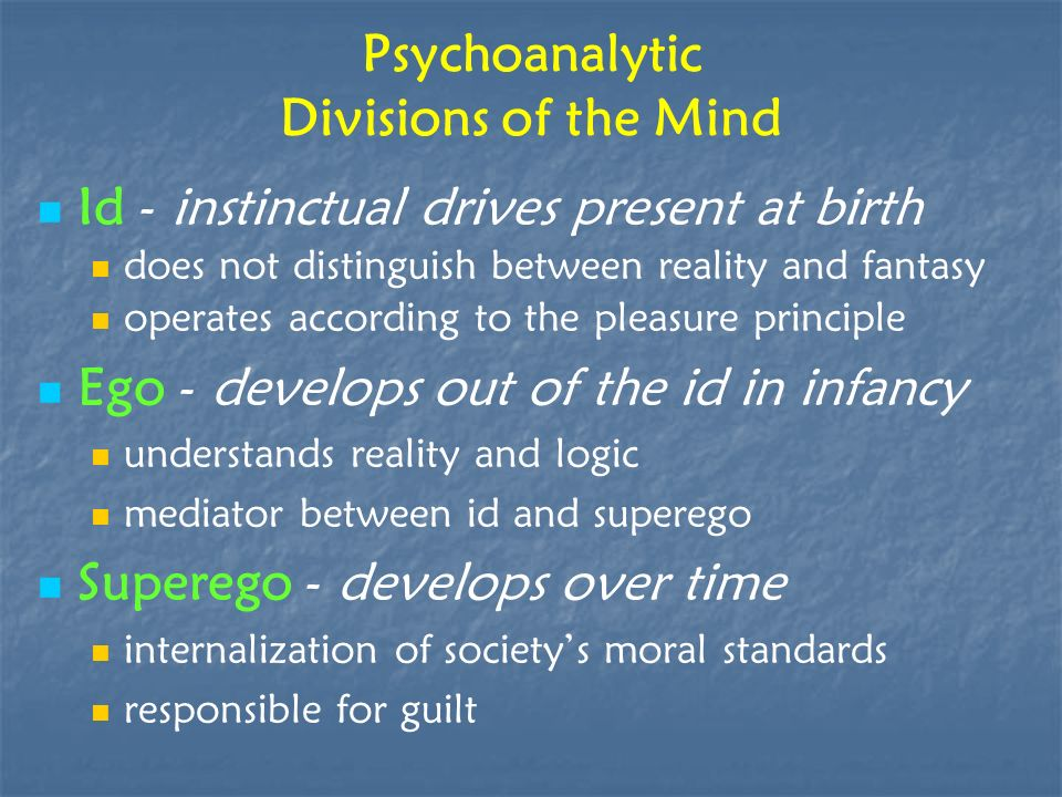 Psychoanalytic Divisions of the Mind Id - instinctual drives present at birth does not distinguish between reality and fantasy operates according to t
