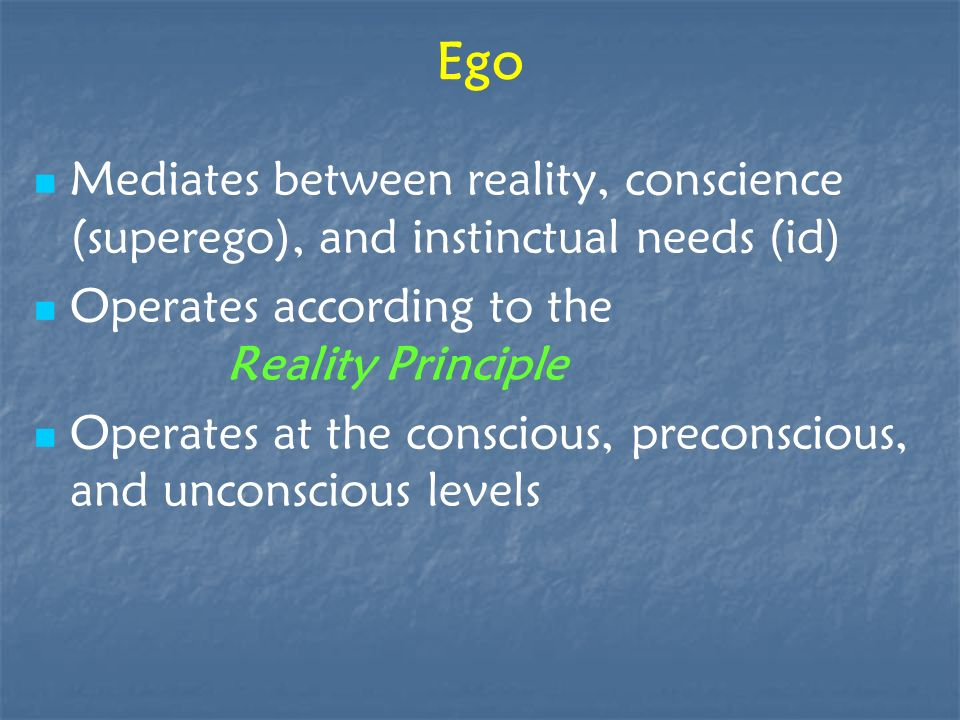 Ego Mediates between reality, conscience (superego), and instinctual needs (id) Operates according to the Reality Principle Operates at the conscious,