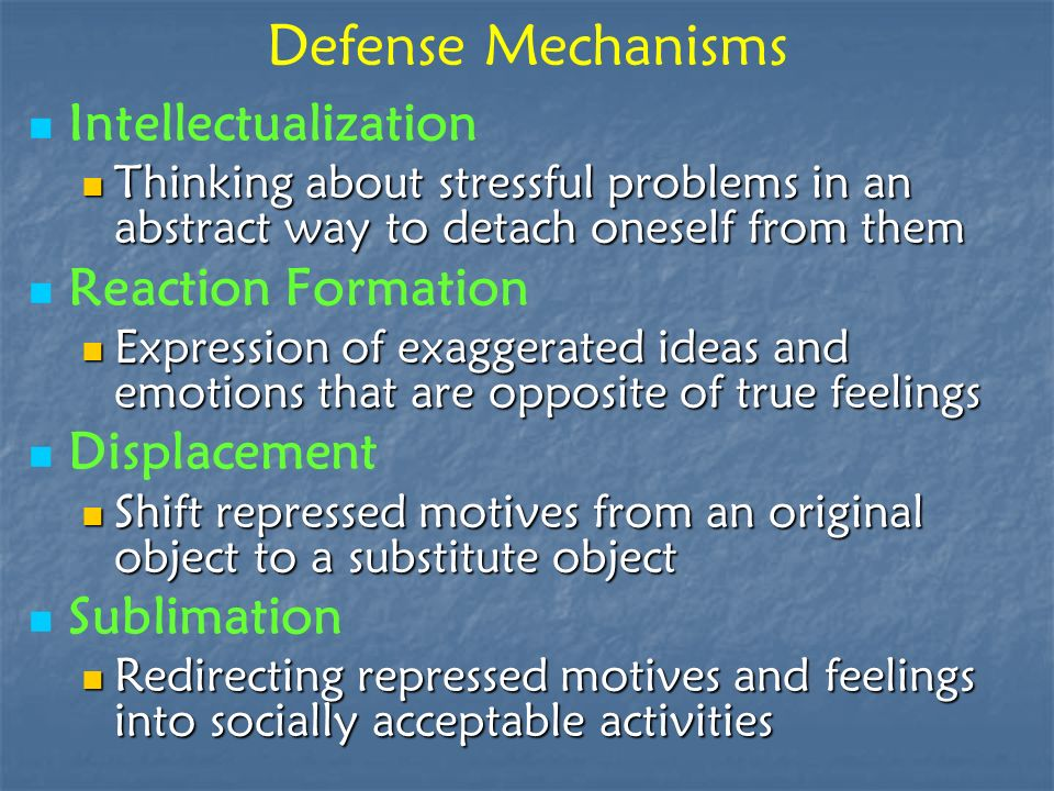 Defense Mechanisms Intellectualization Thinking about stressful problems in an abstract way to detach oneself from them Thinking about stressful probl