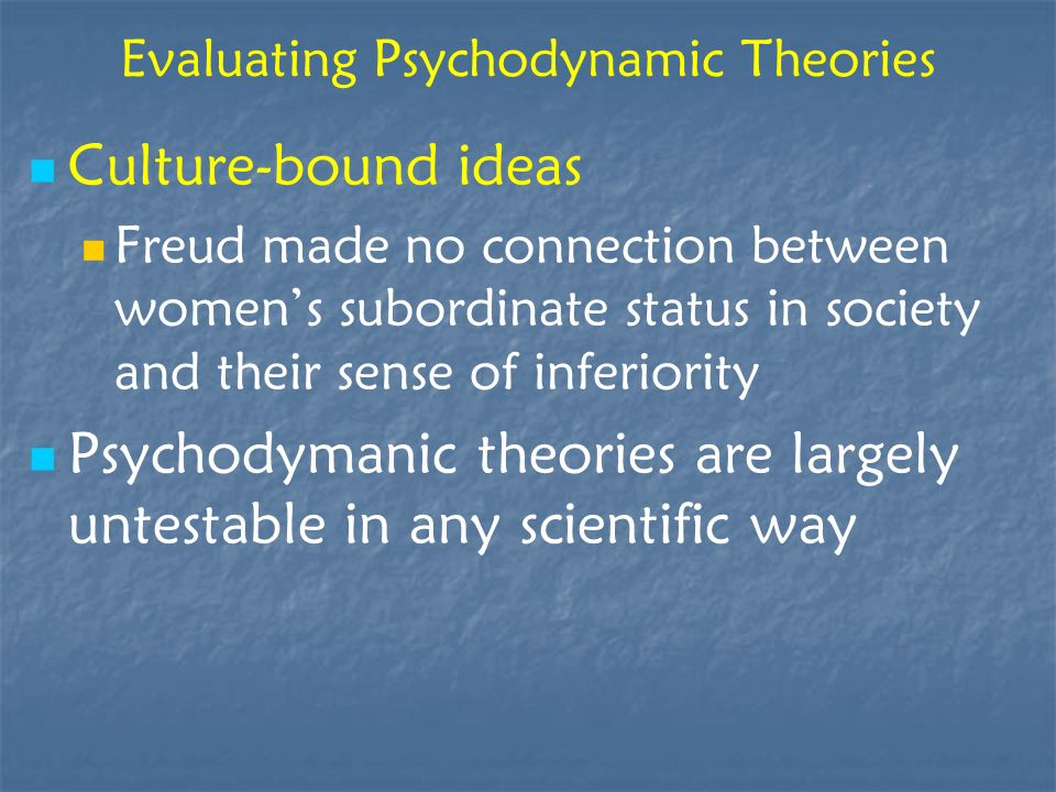 Evaluating Psychodynamic Theories Culture-bound ideas Freud made no connection between womens subordinate status in society and their sense of inferio