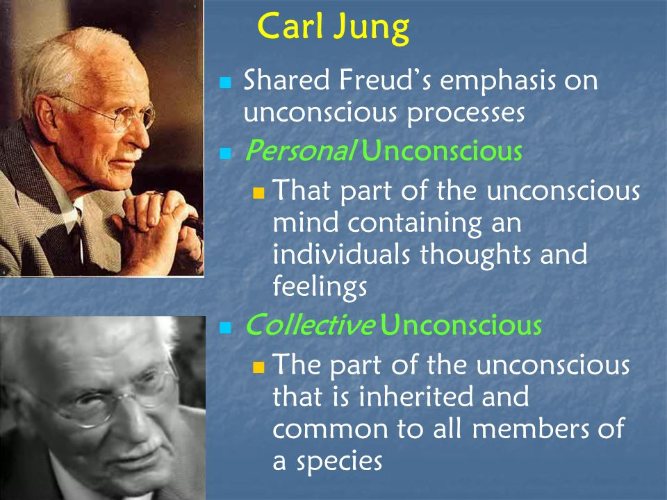 Carl Jung Shared Freuds emphasis on unconscious processes Personal Unconscious That part of the unconscious mind containing an individuals thoughts an