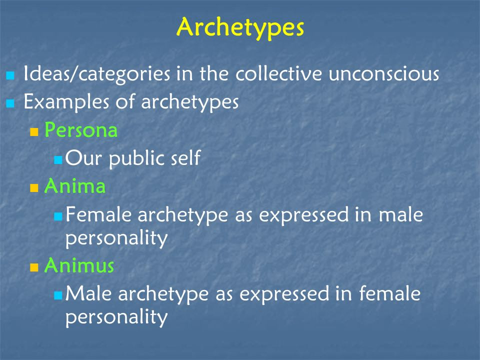 Archetypes Ideas/categories in the collective unconscious Examples of archetypes Persona Our public self Anima Female archetype as expressed in male p