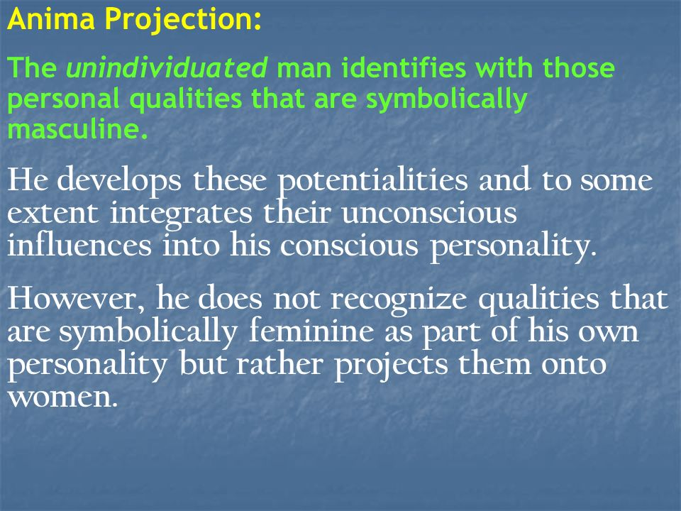 Anima Projection: The unindividuated man identifies with those personal qualities that are symbolically masculine. He develops these potentialities an