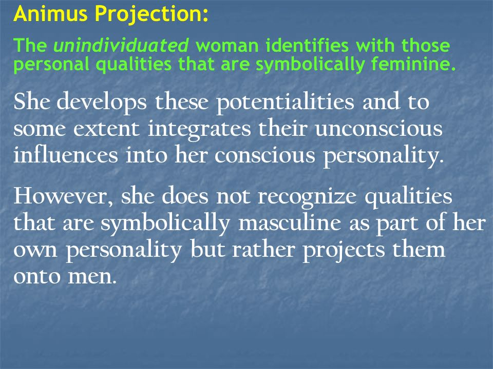 Animus Projection: The unindividuated woman identifies with those personal qualities that are symbolically feminine. She develops these potentialities