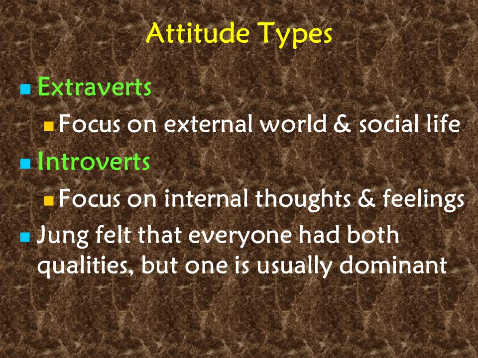 Attitude Types Extraverts Focus on external world & social life Introverts Focus on internal thoughts & feelings Jung felt that everyone had both qual