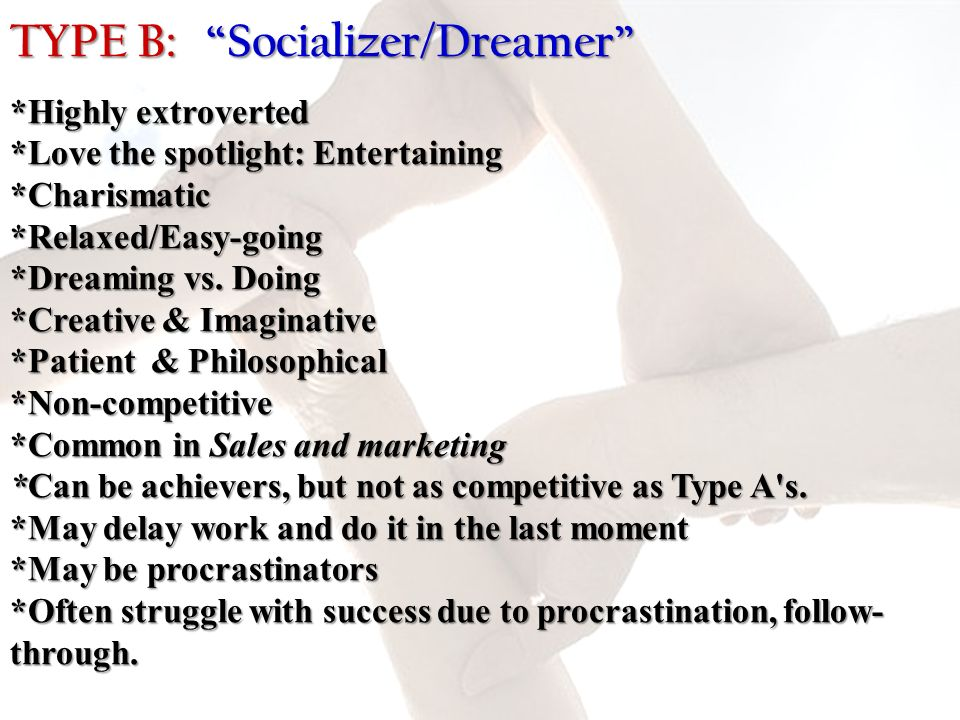 TYPE B: Socializer/Dreamer *Highly extroverted *Love the spotlight: Entertaining *Charismatic *Relaxed/Easy-going *Dreaming vs. Doing *Creative & Imag