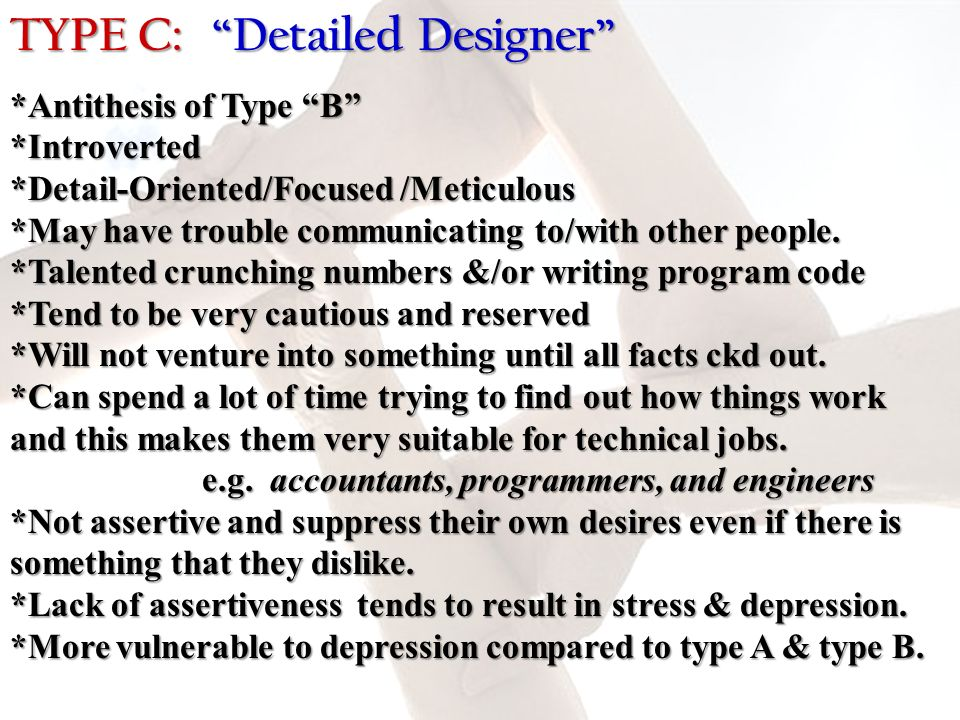 TYPE C: Detailed Designer *Antithesis of Type B *Introverted *Detail-Oriented/Focused /Meticulous *May have trouble communicating to/with other people