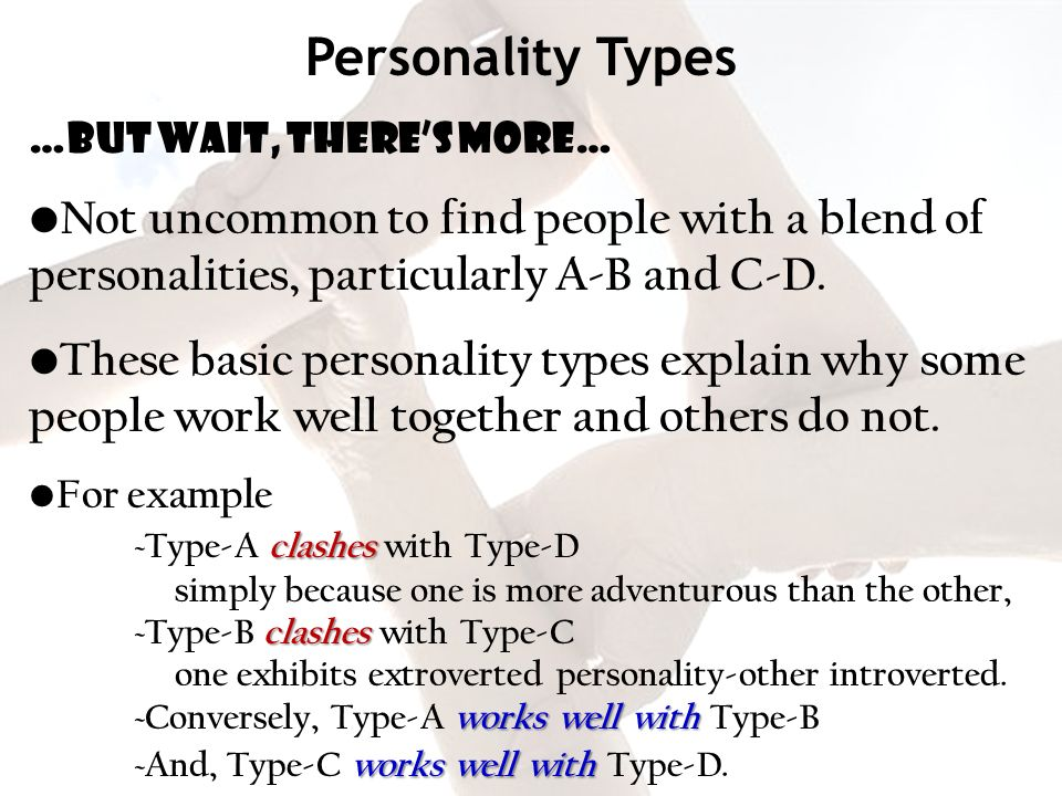 Personality Types …but wait, theres more… Not uncommon to find people with a blend of personalities, particularly A-B and C-D. These basic personality