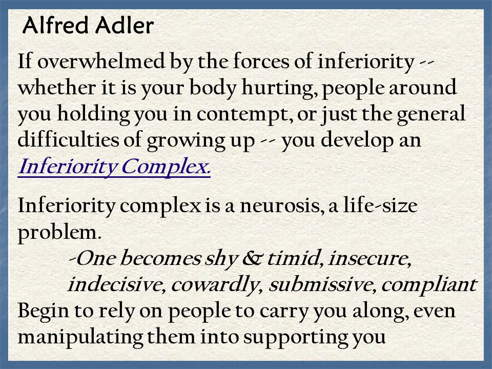 Alfred Adler If overwhelmed by the forces of inferiority -- whether it is your body hurting, people around you holding you in contempt, or just the ge
