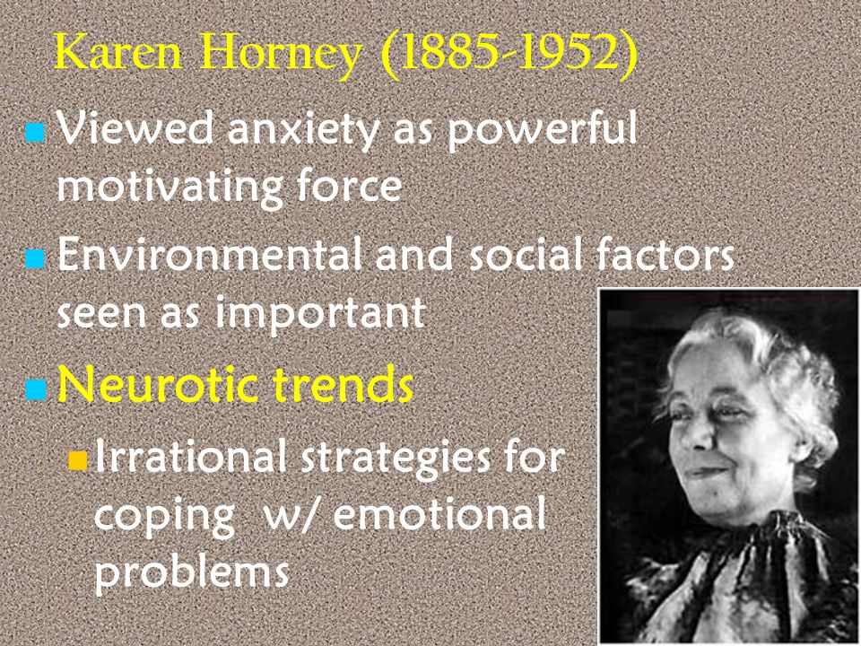 Karen Horney (1885-1952) Viewed anxiety as powerful motivating force Environmental and social factors seen as important Neurotic trends Irrational str
