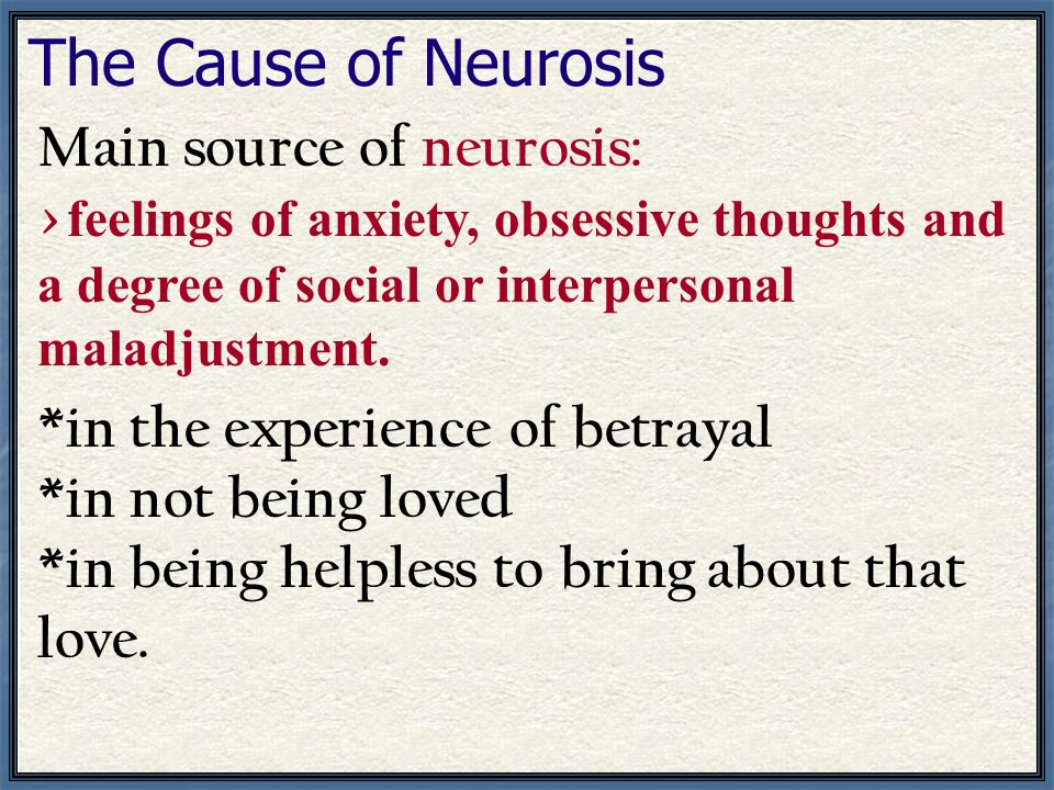 The Cause of Neurosis Main source of neurosis: > feelings of anxiety, obsessive thoughts and a degree of social or interpersonal maladjustment. *in th