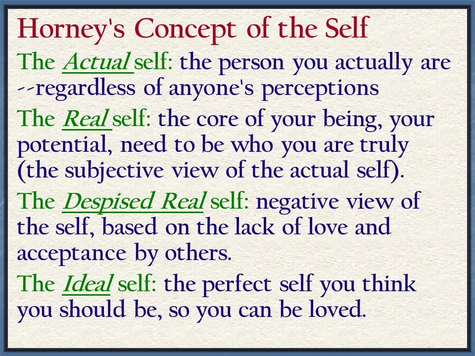 Horney's Concept of the Self The Actual self: the person you actually are --regardless of anyone's perceptions The Real self: the core of your being,
