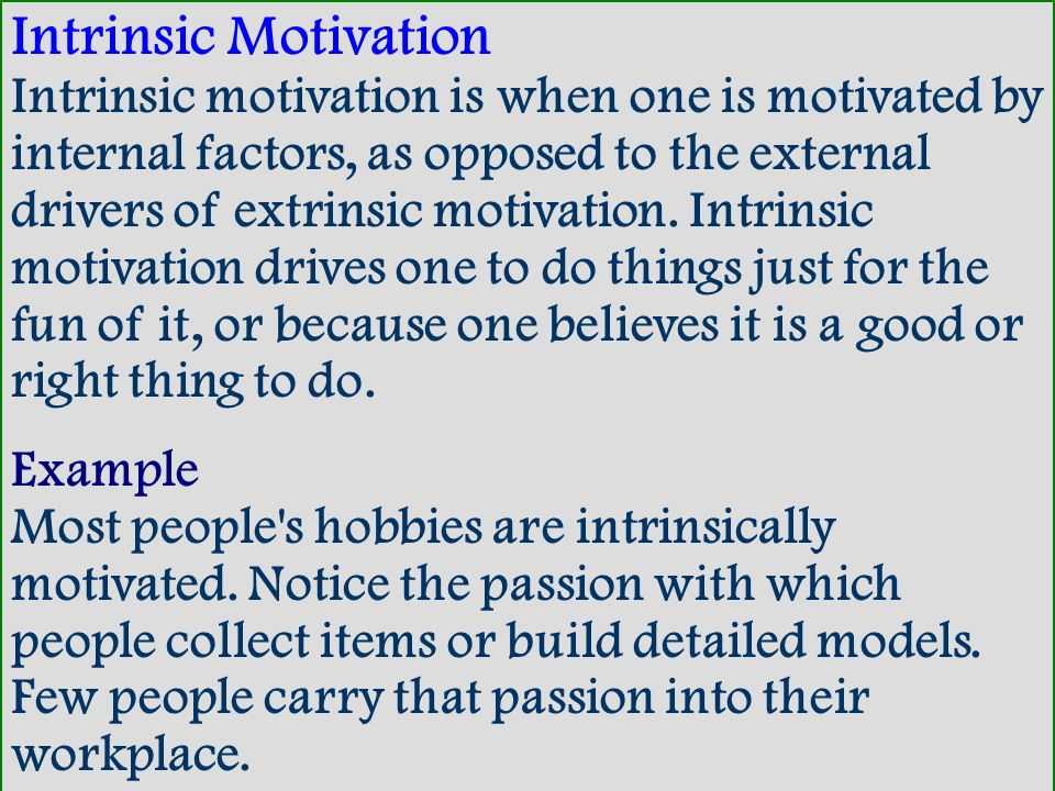Intrinsic Motivation Intrinsic motivation is when one is motivated by internal factors, as opposed to the external drivers of extrinsic motivation. In