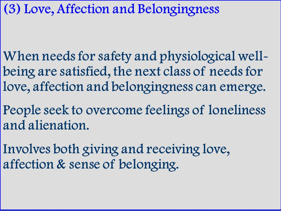 (3) Love, Affection and Belongingness When needs for safety and physiological well- being are satisfied, the next class of needs for love, affection a