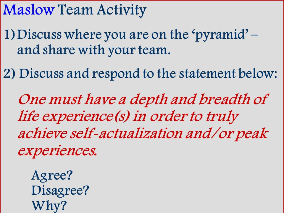 Maslow Team Activity 1)Discuss where you are on the pyramid – and share with your team. 2) Discuss and respond to the statement below: One must have a
