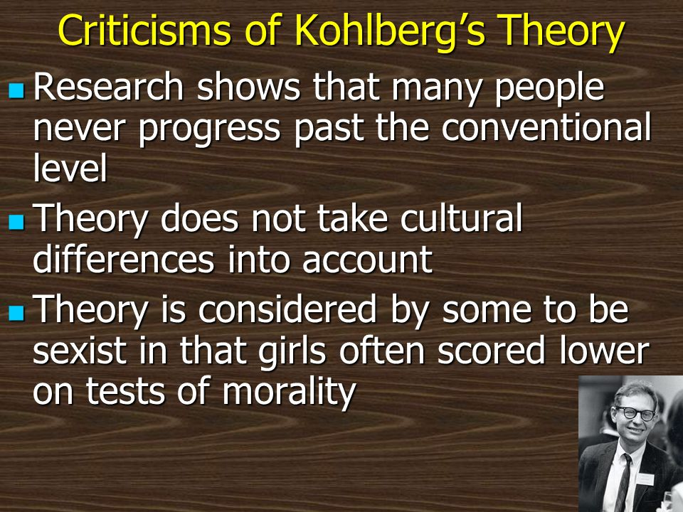 Criticisms of Kohlbergs Theory Research shows that many people never progress past the conventional level Research shows that many people never progre