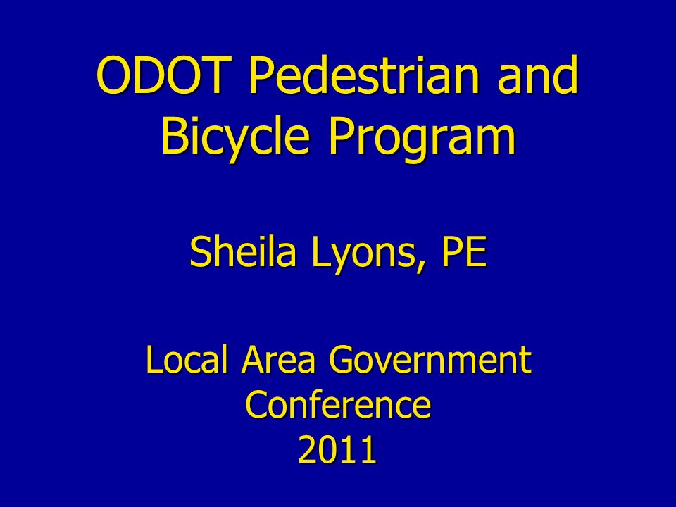 ODOT Pedestrian and Bicycle Program Sheila Lyons, PE Local Area Government Conference 2011